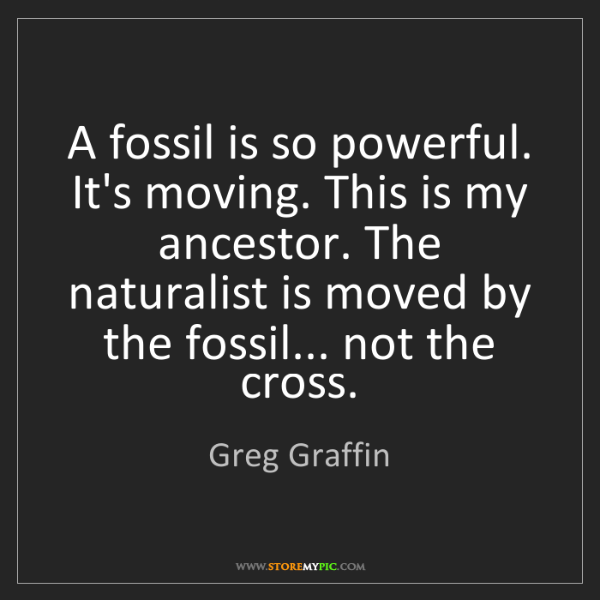 Greg Graffin: A fossil is so powerful. It's moving. This is my ancestor....