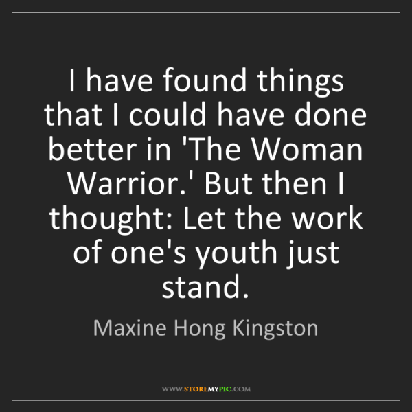 Maxine Hong Kingston: I have found things that I could have done better in...