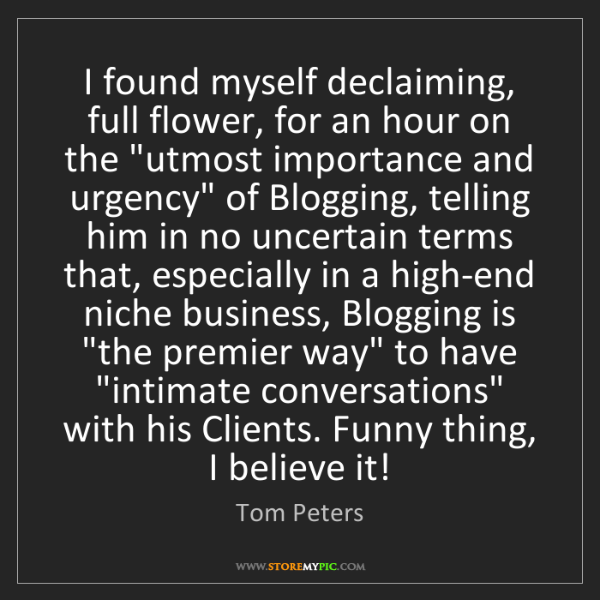 Tom Peters: I found myself declaiming, full flower, for an hour on...
