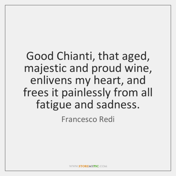 Good Chianti, that aged, majestic and proud wine, enlivens my heart, and ...