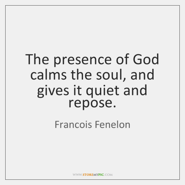 The presence of God calms the soul, and gives it quiet and ...