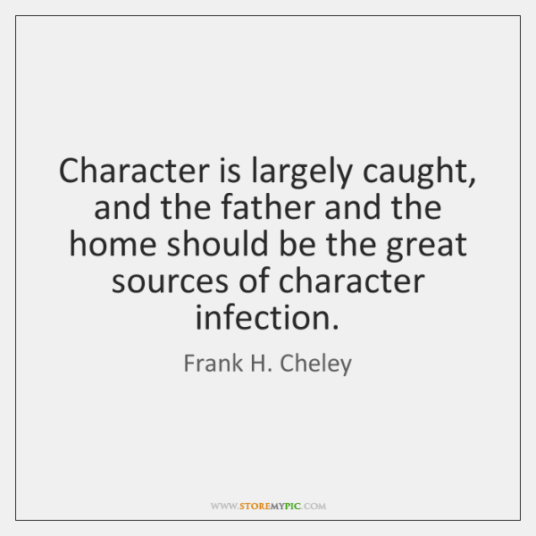 Character is largely caught, and the father and the home should be ...