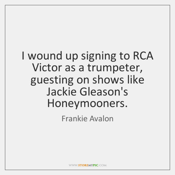 I wound up signing to RCA Victor as a trumpeter, guesting on ...