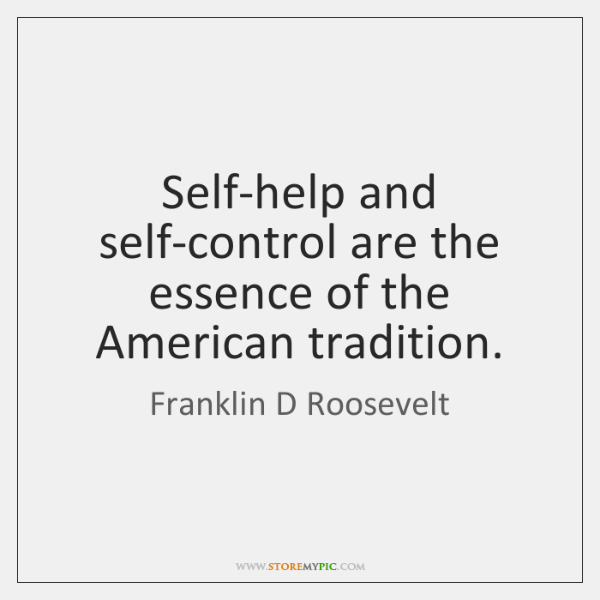 Self-help and self-control are the essence of the American tradition.