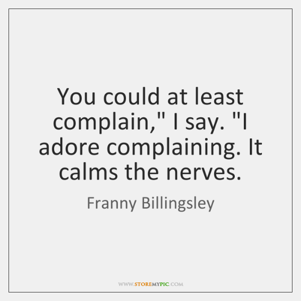 "You could at least complain,"" I say. ""I adore complaining. It calms ..."
