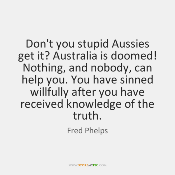Don't you stupid Aussies get it? Australia is doomed! Nothing, and nobody, ...