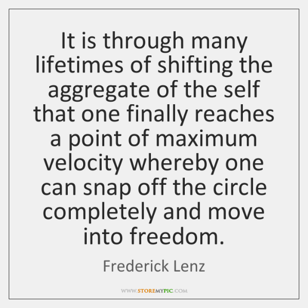 It is through many lifetimes of shifting the aggregate of the self ...