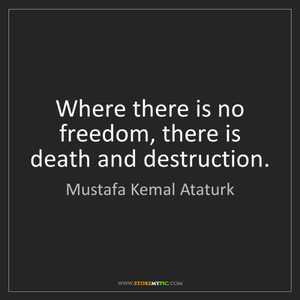 Mustafa Kemal Ataturk: Where there is no freedom, there is death and destruction.