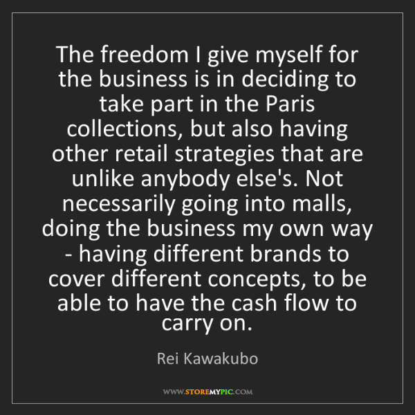 Rei Kawakubo: The freedom I give myself for the business is in deciding...