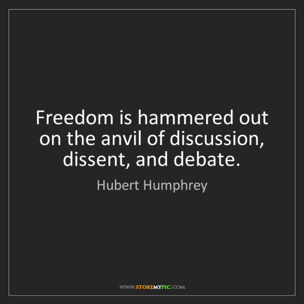 Hubert Humphrey: Freedom is hammered out on the anvil of discussion, dissent,...