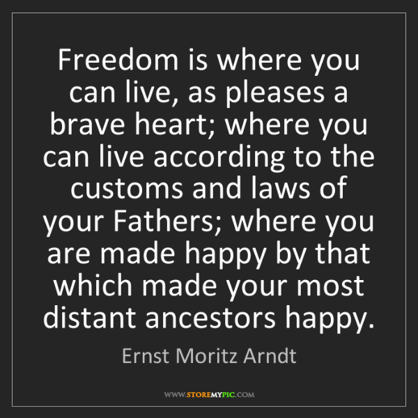 Ernst Moritz Arndt: Freedom is where you can live, as pleases a brave heart;...