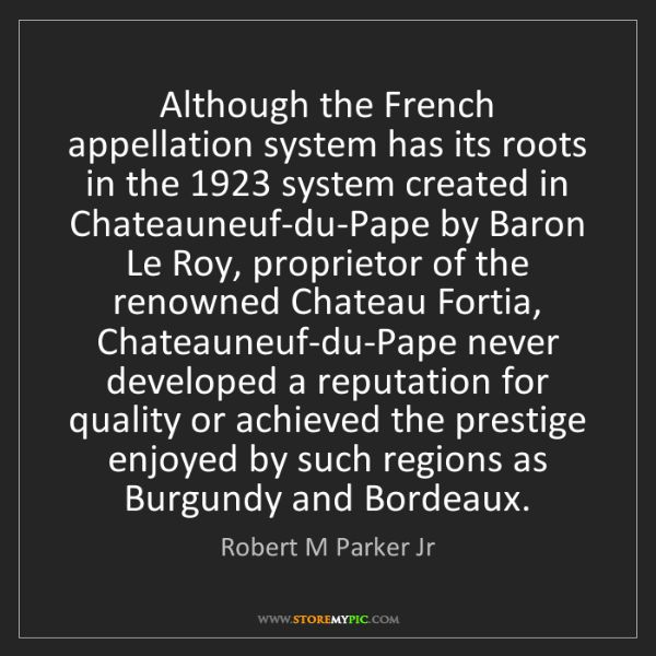 Robert M Parker Jr: Although the French appellation system has its roots...