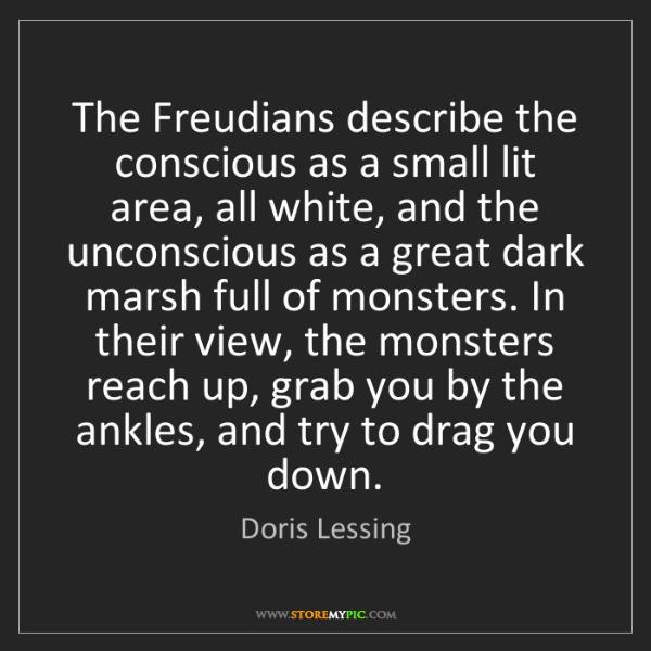 Doris Lessing: The Freudians describe the conscious as a small lit area,...