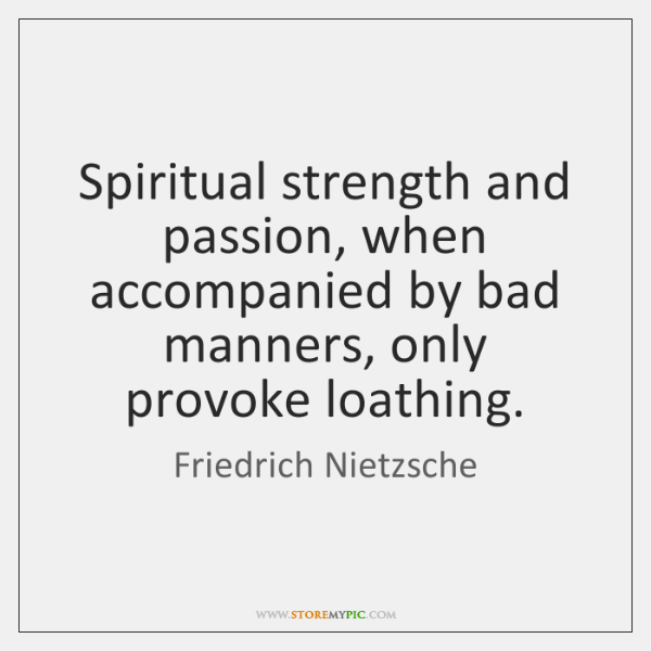 Spiritual strength and passion, when accompanied by bad manners, only provoke loathing.