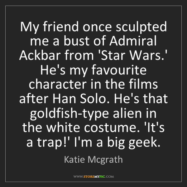 Katie Mcgrath: My friend once sculpted me a bust of Admiral Ackbar from...