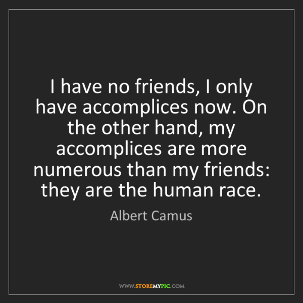 Albert Camus: I have no friends, I only have accomplices now. On the...