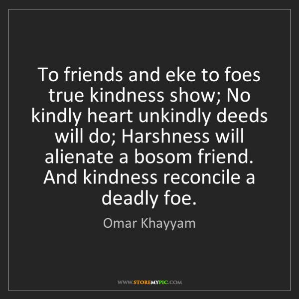 Omar Khayyam: To friends and eke to foes true kindness show; No kindly...