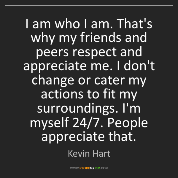 Kevin Hart: I am who I am. That's why my friends and peers respect...
