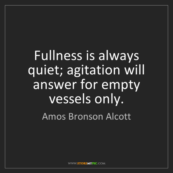 Amos Bronson Alcott: Fullness is always quiet; agitation will answer for empty...