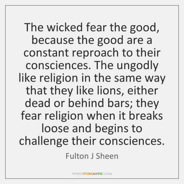 The wicked fear the good, because the good are a constant reproach ...