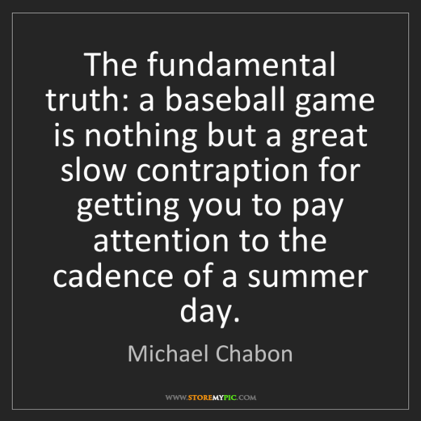 Michael Chabon: The fundamental truth: a baseball game is nothing but...