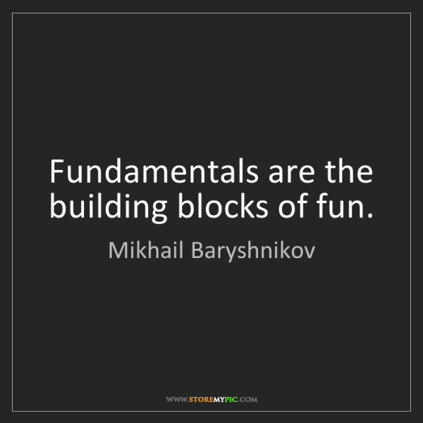 Mikhail Baryshnikov: Fundamentals are the building blocks of fun.