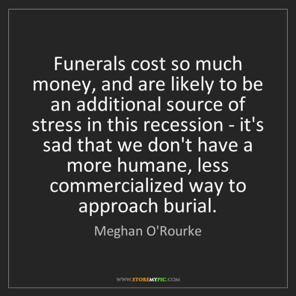 Meghan O'Rourke: Funerals cost so much money, and are likely to be an...