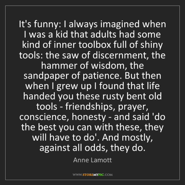 Anne Lamott: It's funny: I always imagined when I was a kid that adults...