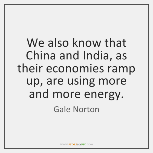 We also know that China and India, as their economies ramp up, ...