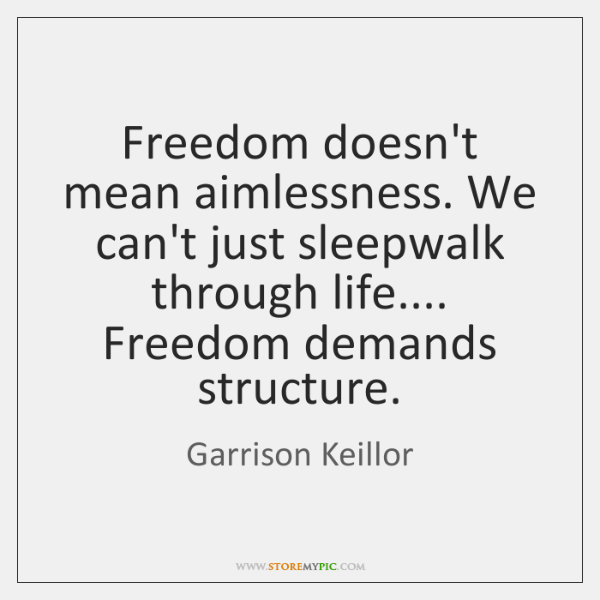Freedom doesn't mean aimlessness. We can't just sleepwalk through life.... Freedom demands ...