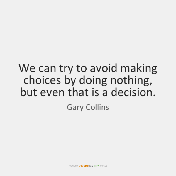 We can try to avoid making choices by doing nothing, but even ...