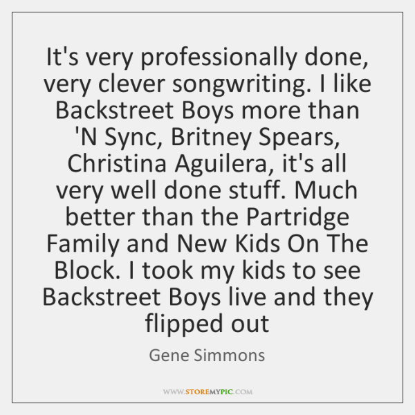 It's very professionally done, very clever songwriting. I like Backstreet Boys more ...