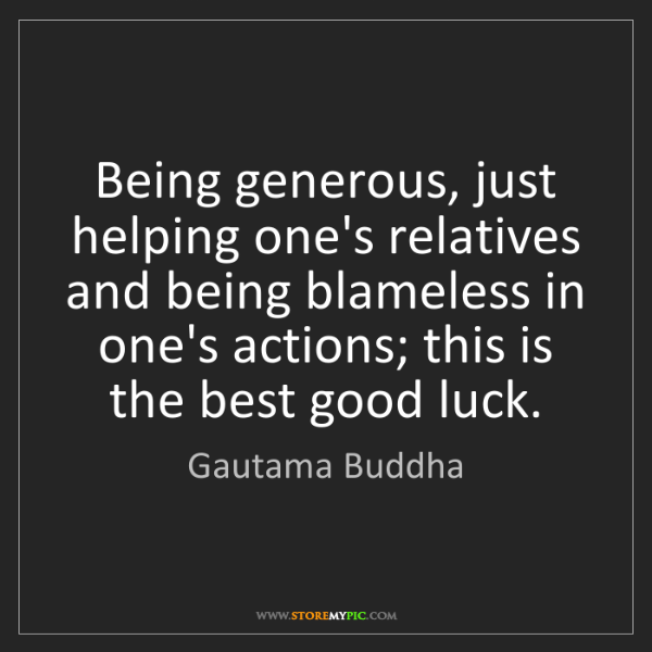 Gautama Buddha: Being generous, just helping one's relatives and being...