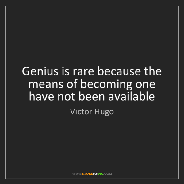 Victor Hugo: Genius is rare because the means of becoming one have...
