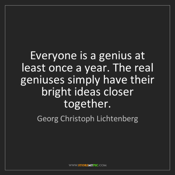 Georg Christoph Lichtenberg: Everyone is a genius at least once a year. The real geniuses...