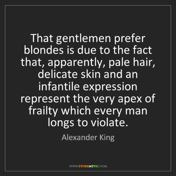 Alexander King: That gentlemen prefer blondes is due to the fact that,...