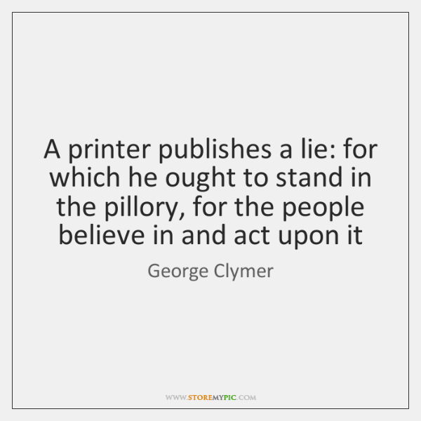 A printer publishes a lie: for which he ought to stand in ...