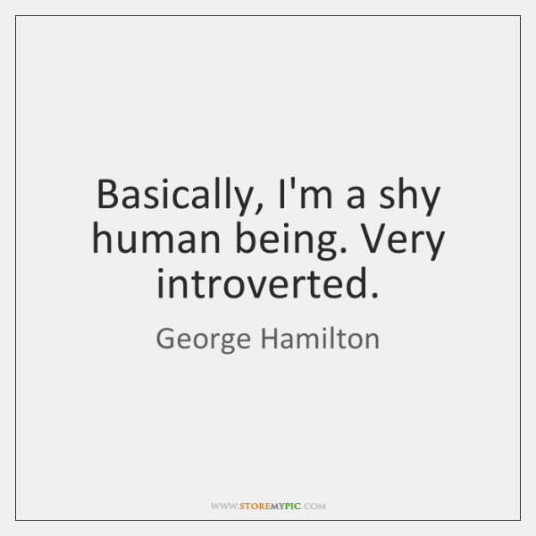 Basically, I'm a shy human being. Very introverted.
