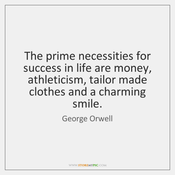 The prime necessities for success in life are money, athleticism, tailor made ...