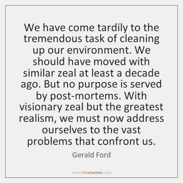 We have come tardily to the tremendous task of cleaning up our ...