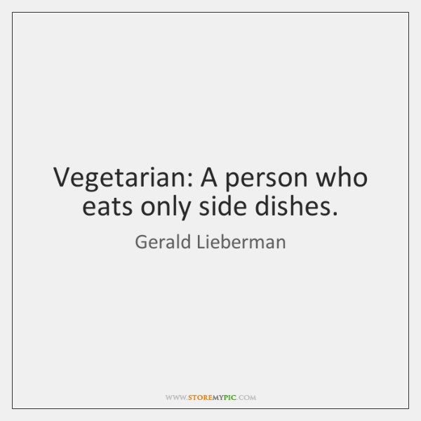 Vegetarian: A person who eats only side dishes.