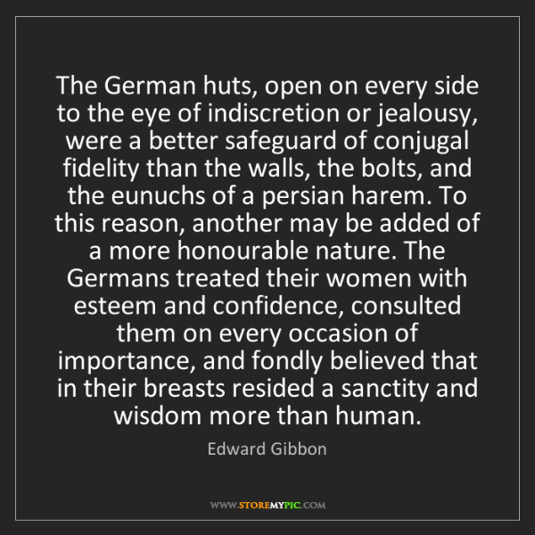 Edward Gibbon: The German huts, open on every side to the eye of indiscretion...