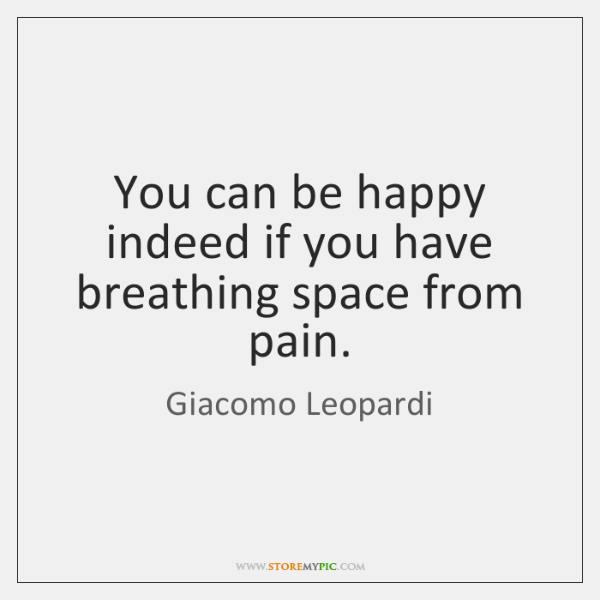 You can be happy indeed if you have breathing space from pain.