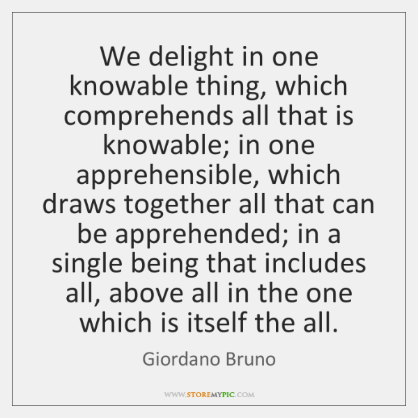 We delight in one knowable thing, which comprehends all that is knowable; ...