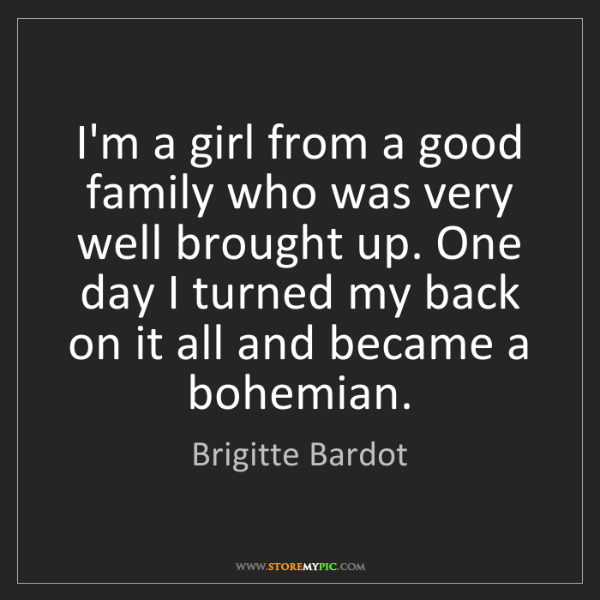 Brigitte Bardot: I'm a girl from a good family who was very well brought...