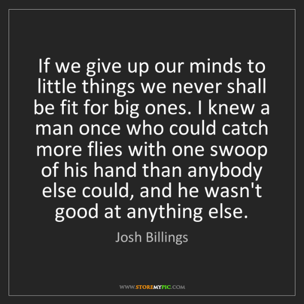 Josh Billings: If we give up our minds to little things we never shall...