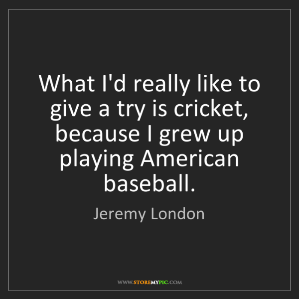 Jeremy London: What I'd really like to give a try is cricket, because...