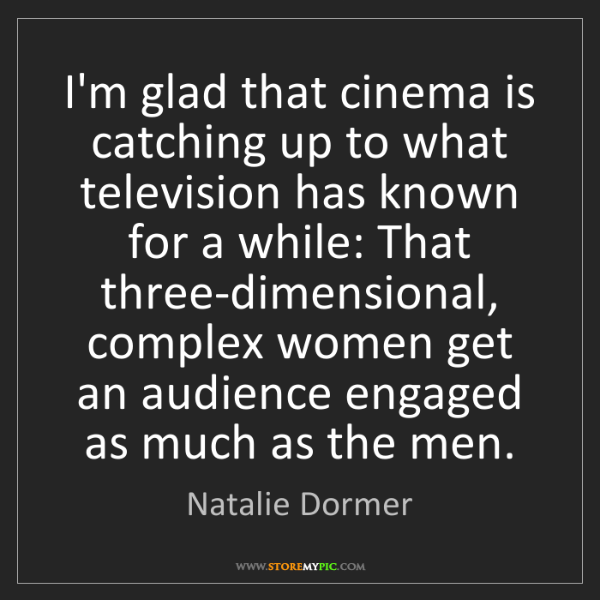 Natalie Dormer: I'm glad that cinema is catching up to what television...