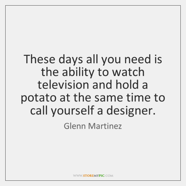These days all you need is the ability to watch television and ...