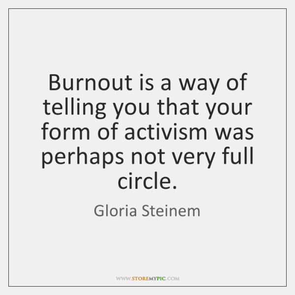 Burnout is a way of telling you that your form of activism ...